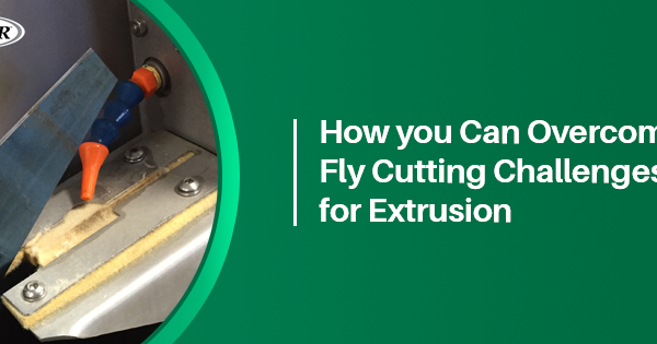 How you can overcome fly cutting challenges for extrusion